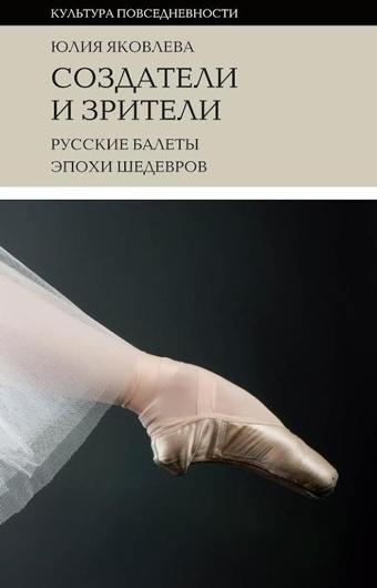 Юлия Яковлева - «Создатели и зрители: русские балеты эпохи шедевров». «Новое литературное обозрение»